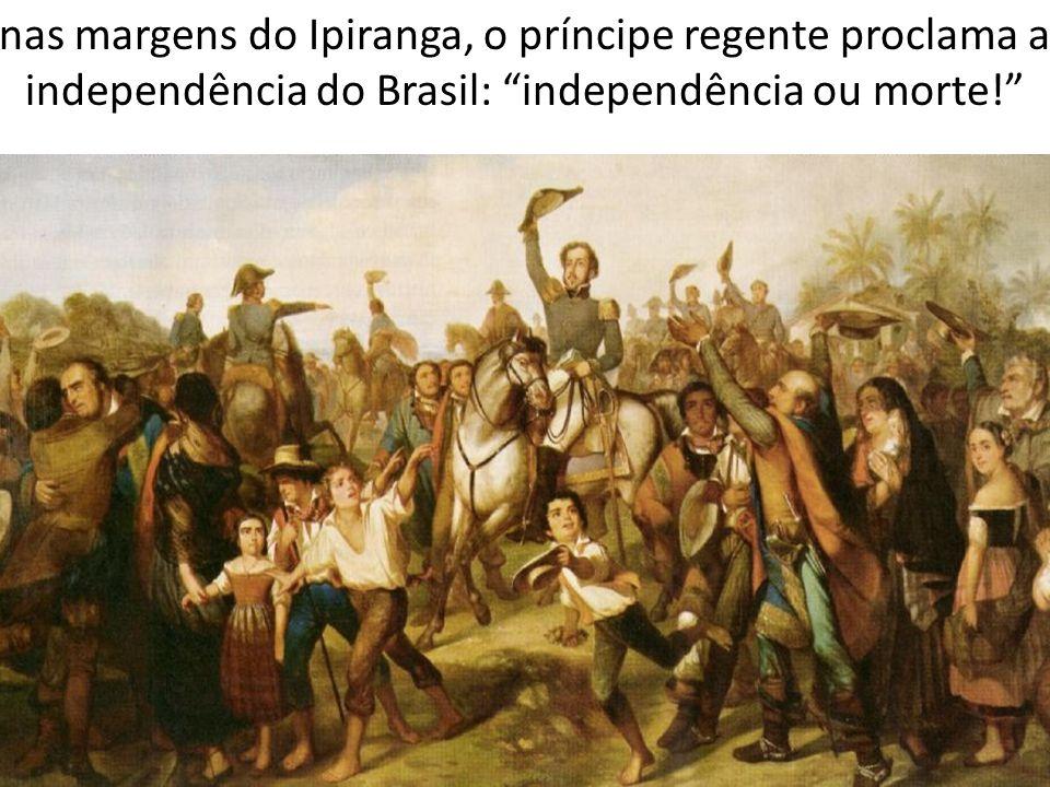 nas margens do Ipiranga, o príncipe regente proclama a independência do Brasil: independência ou morte!