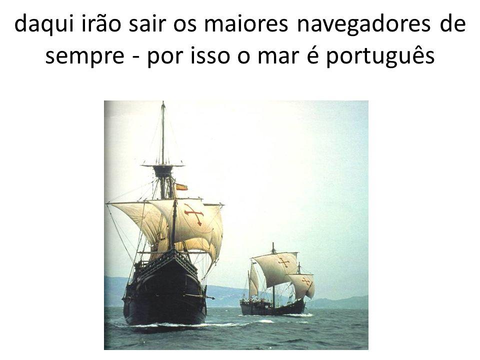 daqui irão sair os maiores navegadores de sempre - por isso o mar é português