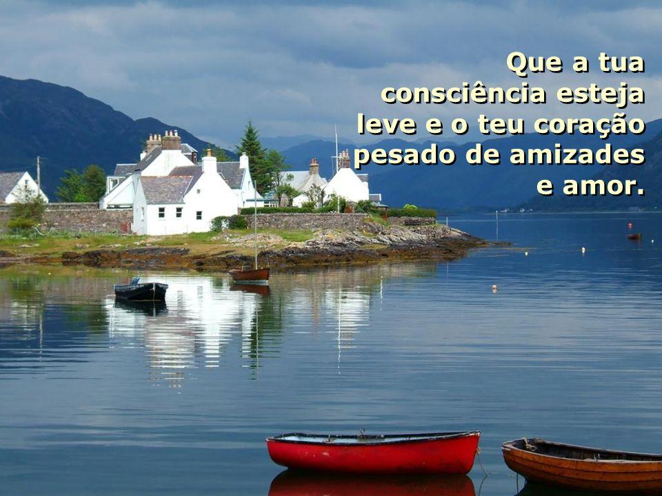 Que a tua consciência esteja leve e o teu coração pesado de amizades e amor.