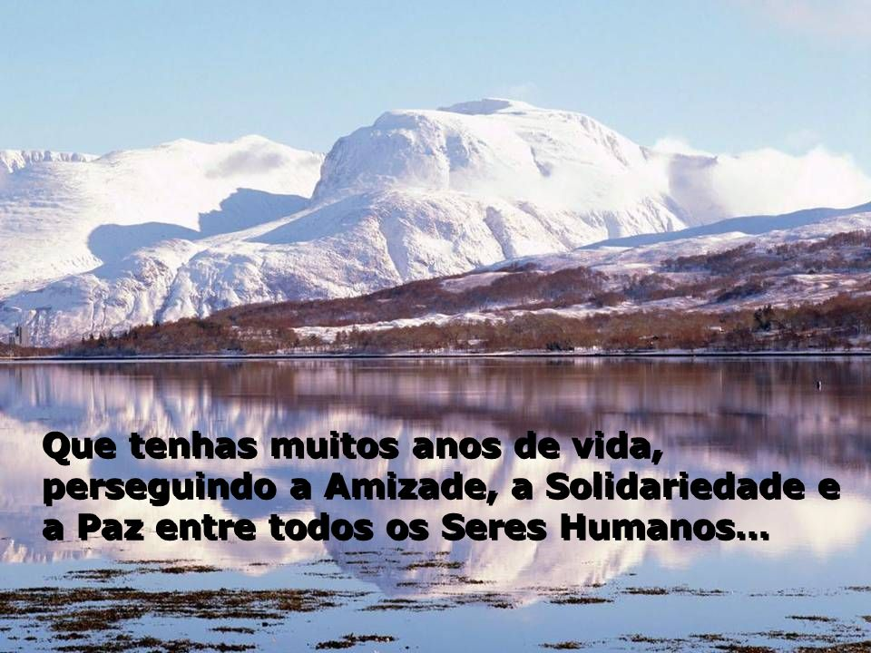 Que tenhas muitos anos de vida, perseguindo a Amizade, a Solidariedade e a Paz entre todos os Seres Humanos…
