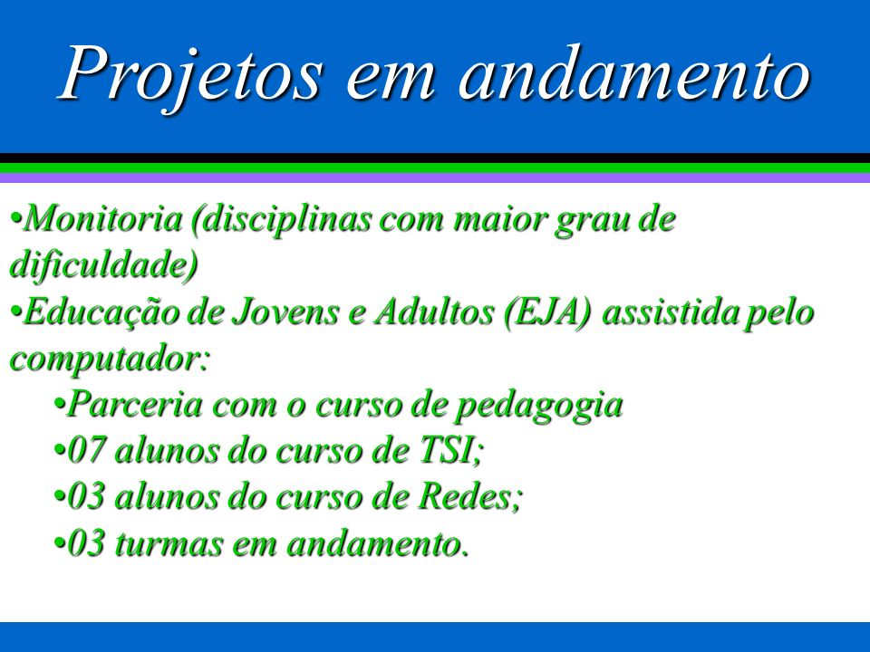Projetos em andamento Monitoria (disciplinas com maior grau de dificuldade) Educação de Jovens e Adultos (EJA) assistida pelo computador: