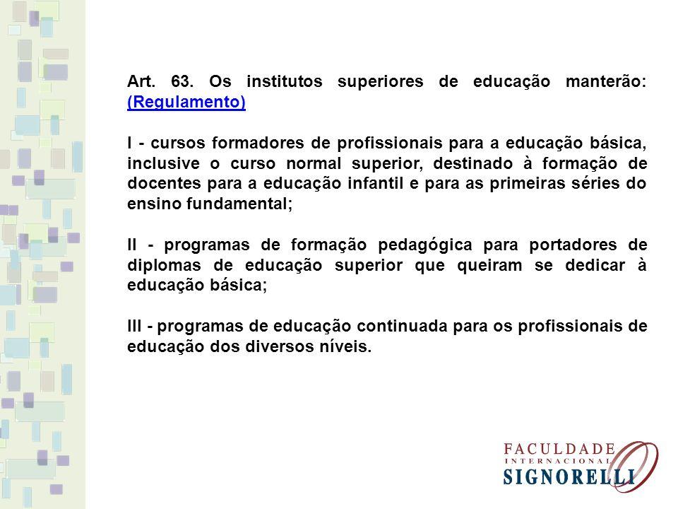 Art. 63. Os institutos superiores de educação manterão: (Regulamento)
