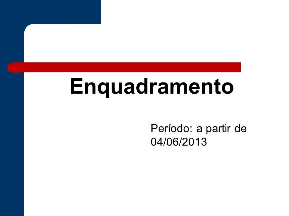 Enquadramento Período: a partir de 04/06/2013