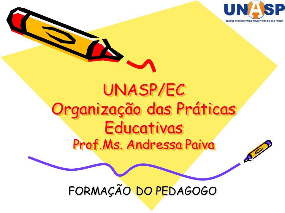 UNASP/EC Organização das Práticas Educativas Prof.Ms. Andressa Paiva