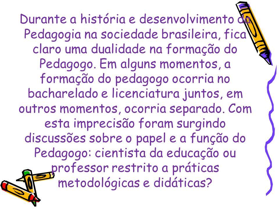 Durante a história e desenvolvimento da Pedagogia na sociedade brasileira, fica claro uma dualidade na formação do Pedagogo.
