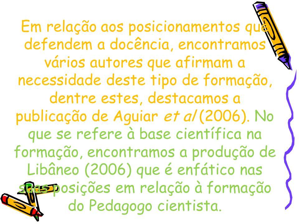 Em relação aos posicionamentos que defendem a docência, encontramos vários autores que afirmam a necessidade deste tipo de formação, dentre estes, destacamos a publicação de Aguiar et al (2006).