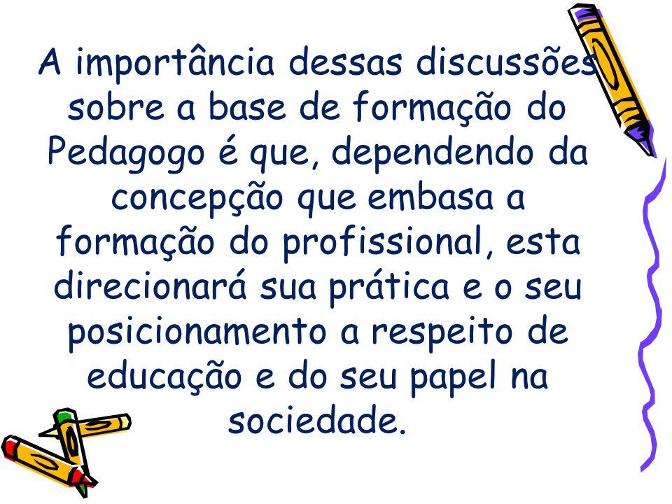 A importância dessas discussões sobre a base de formação do Pedagogo é que, dependendo da concepção que embasa a formação do profissional, esta direcionará sua prática e o seu posicionamento a respeito de educação e do seu papel na sociedade.