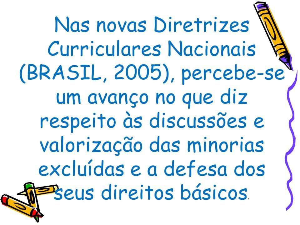 Nas novas Diretrizes Curriculares Nacionais (BRASIL, 2005), percebe-se um avanço no que diz respeito às discussões e valorização das minorias excluídas e a defesa dos seus direitos básicos.