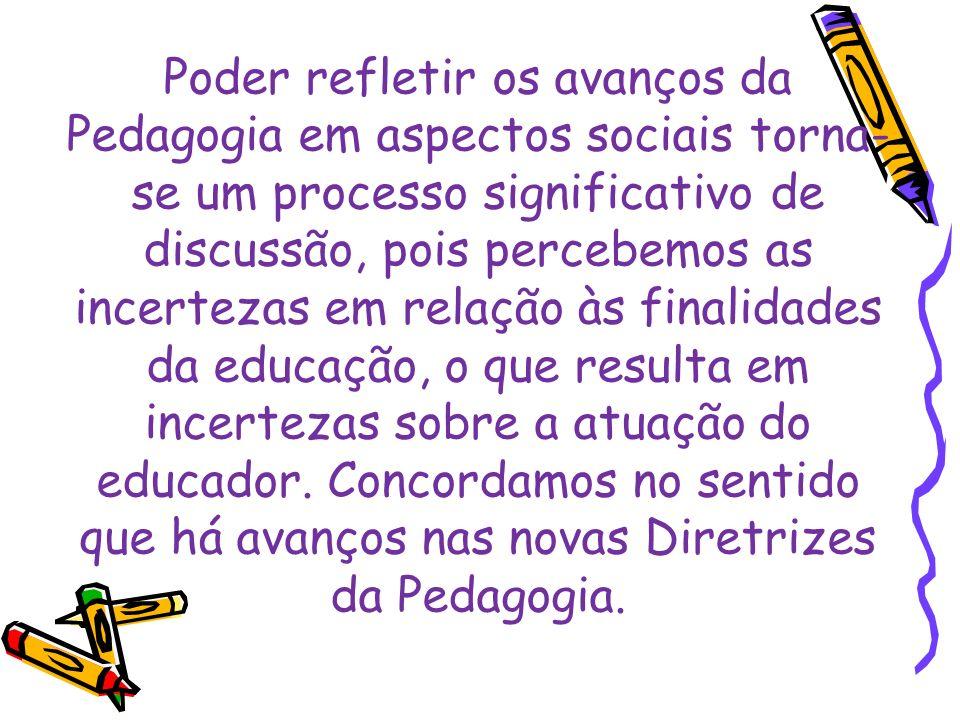 Poder refletir os avanços da Pedagogia em aspectos sociais torna-se um processo significativo de discussão, pois percebemos as incertezas em relação às finalidades da educação, o que resulta em incertezas sobre a atuação do educador.