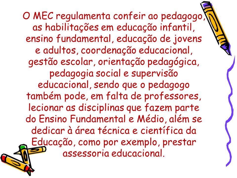 O MEC regulamenta confeir ao pedagogo, as habilitações em educação infantil, ensino fundamental, educação de jovens e adultos, coordenação educacional, gestão escolar, orientação pedagógica, pedagogia social e supervisão educacional, sendo que o pedagogo também pode, em falta de professores, lecionar as disciplinas que fazem parte do Ensino Fundamental e Médio, além se dedicar à área técnica e científica da Educação, como por exemplo, prestar assessoria educacional.
