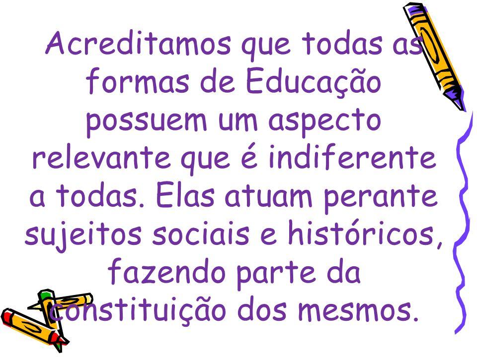 Acreditamos que todas as formas de Educação possuem um aspecto relevante que é indiferente a todas.