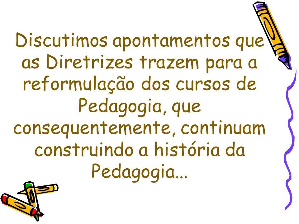Discutimos apontamentos que as Diretrizes trazem para a reformulação dos cursos de Pedagogia, que consequentemente, continuam construindo a história da Pedagogia...