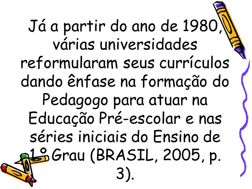 Já a partir do ano de 1980, várias universidades reformularam seus currículos dando ênfase na formação do Pedagogo para atuar na Educação Pré-escolar e nas séries iniciais do Ensino de 1.º Grau (BRASIL, 2005, p.