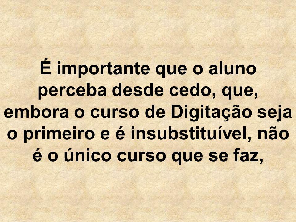 É importante que o aluno perceba desde cedo, que, embora o curso de Digitação seja o primeiro e é insubstituível, não é o único curso que se faz,