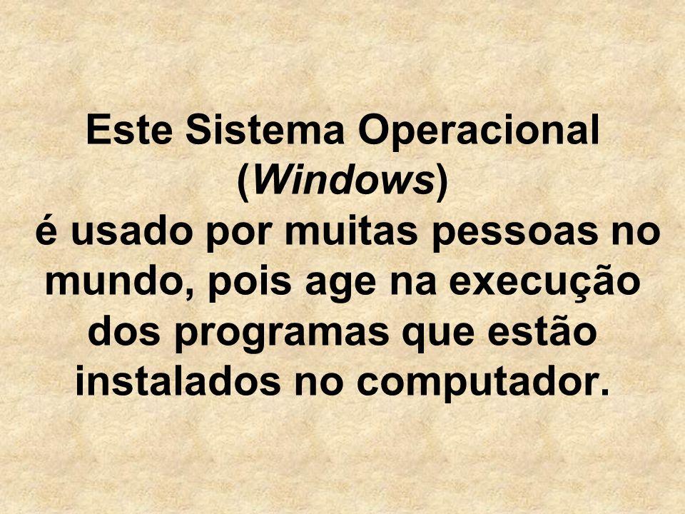 Este Sistema Operacional (Windows) é usado por muitas pessoas no mundo, pois age na execução dos programas que estão instalados no computador.