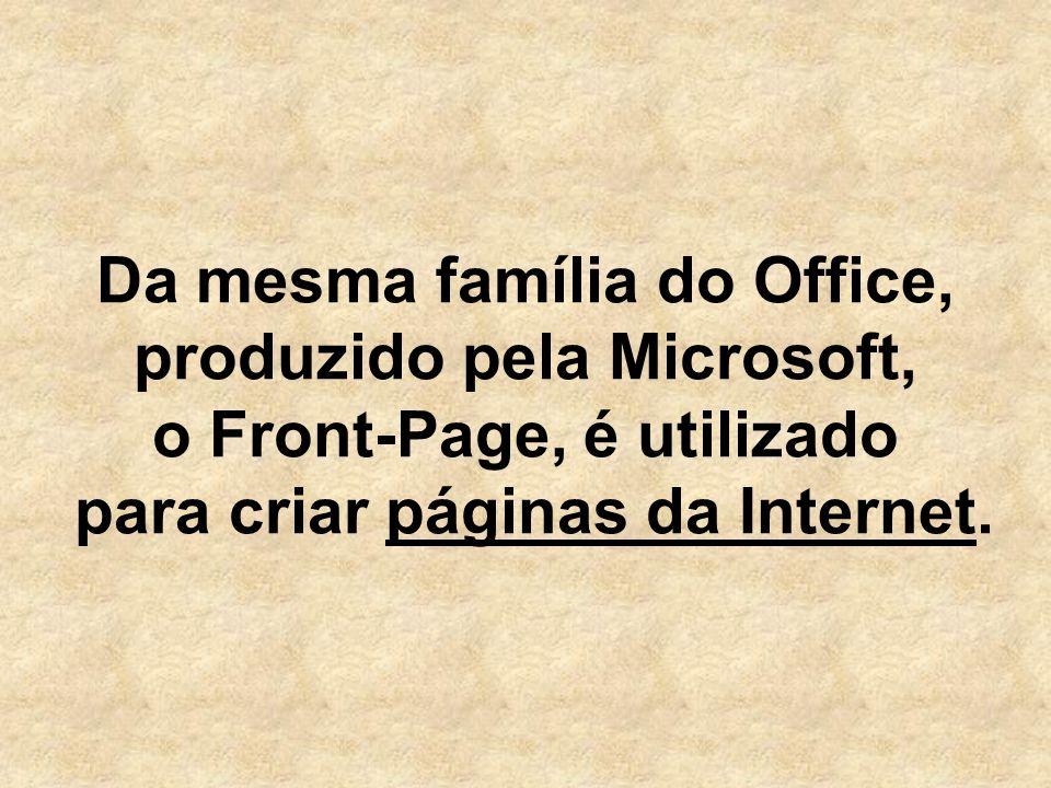 Da mesma família do Office, produzido pela Microsoft, o Front-Page, é utilizado para criar páginas da Internet.