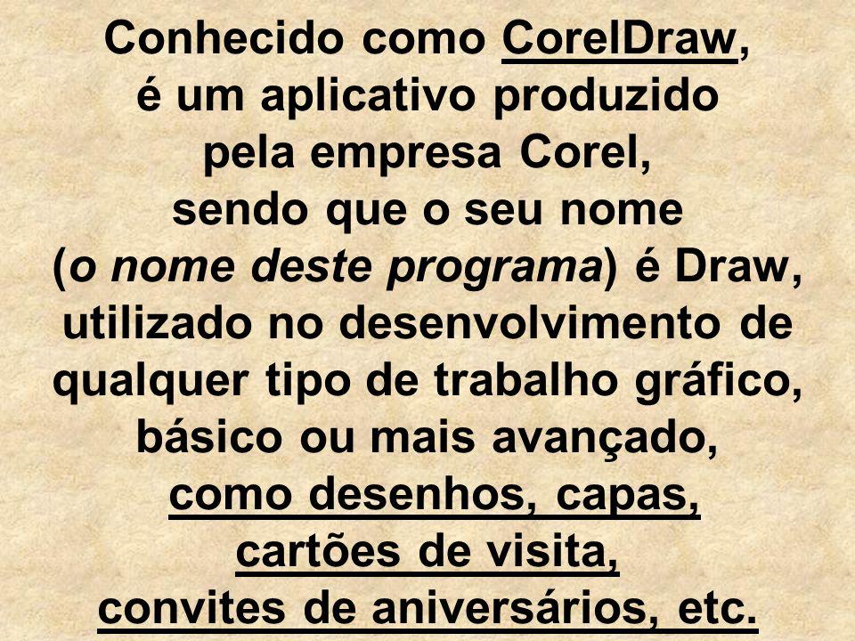Conhecido como CorelDraw, é um aplicativo produzido pela empresa Corel, sendo que o seu nome (o nome deste programa) é Draw, utilizado no desenvolvimento de qualquer tipo de trabalho gráfico, básico ou mais avançado, como desenhos, capas, cartões de visita, convites de aniversários, etc.