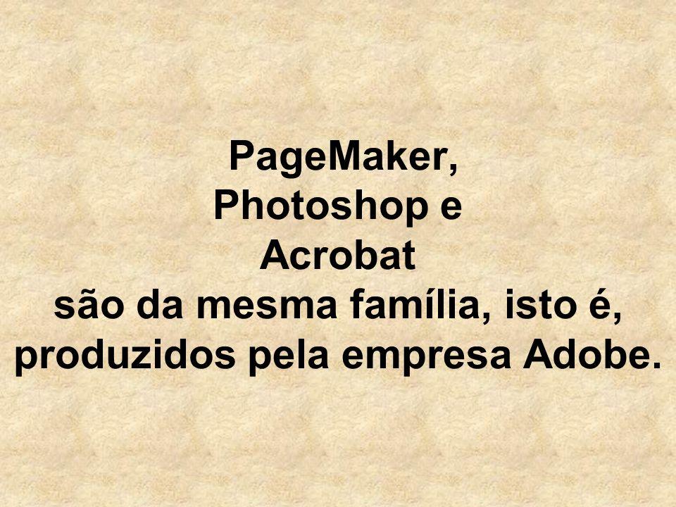 PageMaker, Photoshop e Acrobat são da mesma família, isto é, produzidos pela empresa Adobe.