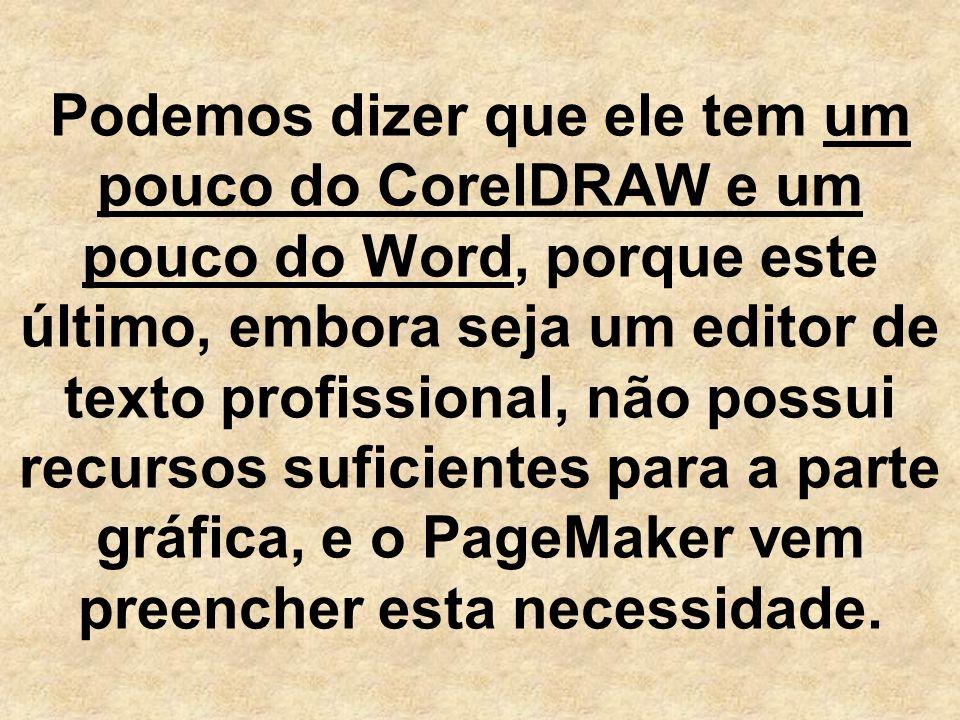 Podemos dizer que ele tem um pouco do CorelDRAW e um pouco do Word, porque este último, embora seja um editor de texto profissional, não possui recursos suficientes para a parte gráfica, e o PageMaker vem preencher esta necessidade.