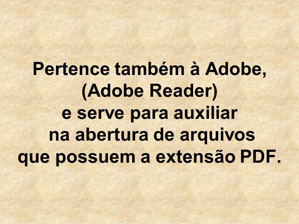 Pertence também à Adobe, (Adobe Reader) e serve para auxiliar na abertura de arquivos que possuem a extensão PDF.