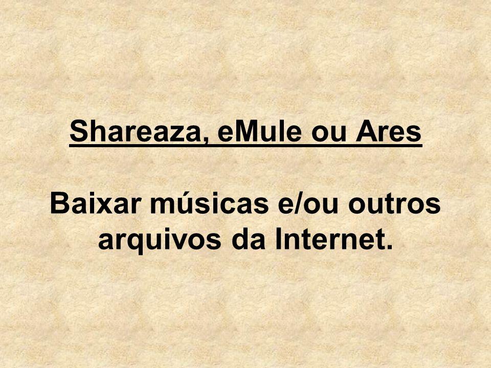 Shareaza, eMule ou Ares Baixar músicas e/ou outros arquivos da Internet.