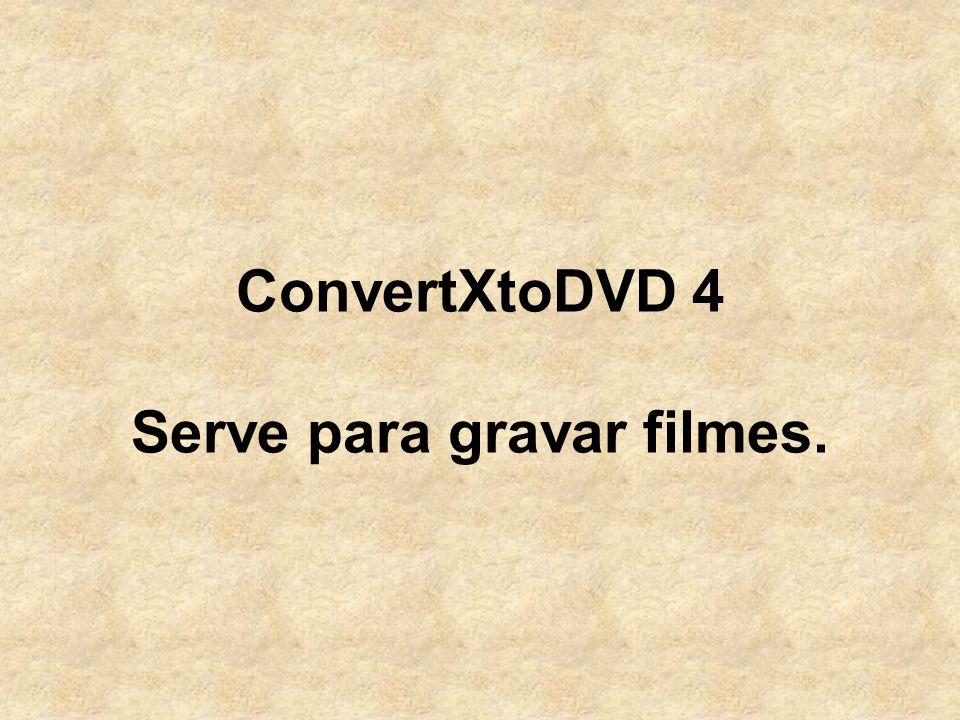 ConvertXtoDVD 4 Serve para gravar filmes.