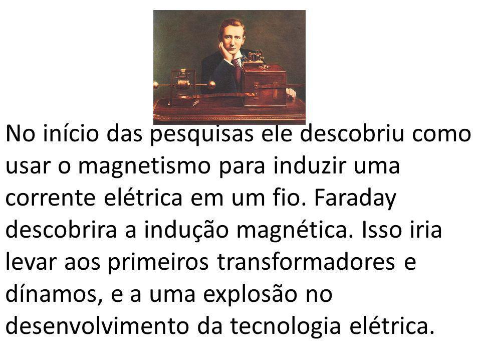 No início das pesquisas ele descobriu como usar o magnetismo para induzir uma corrente elétrica em um fio.