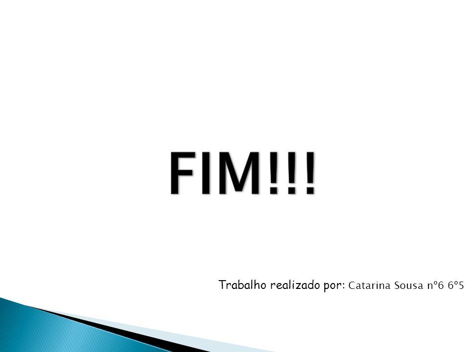 FIM!!! Trabalho realizado por: Catarina Sousa nº6 6º5