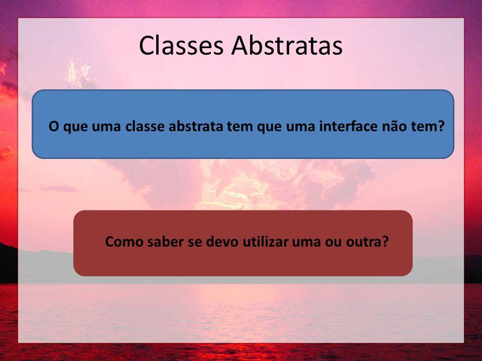 Classes Abstratas O que uma classe abstrata tem que uma interface não tem.