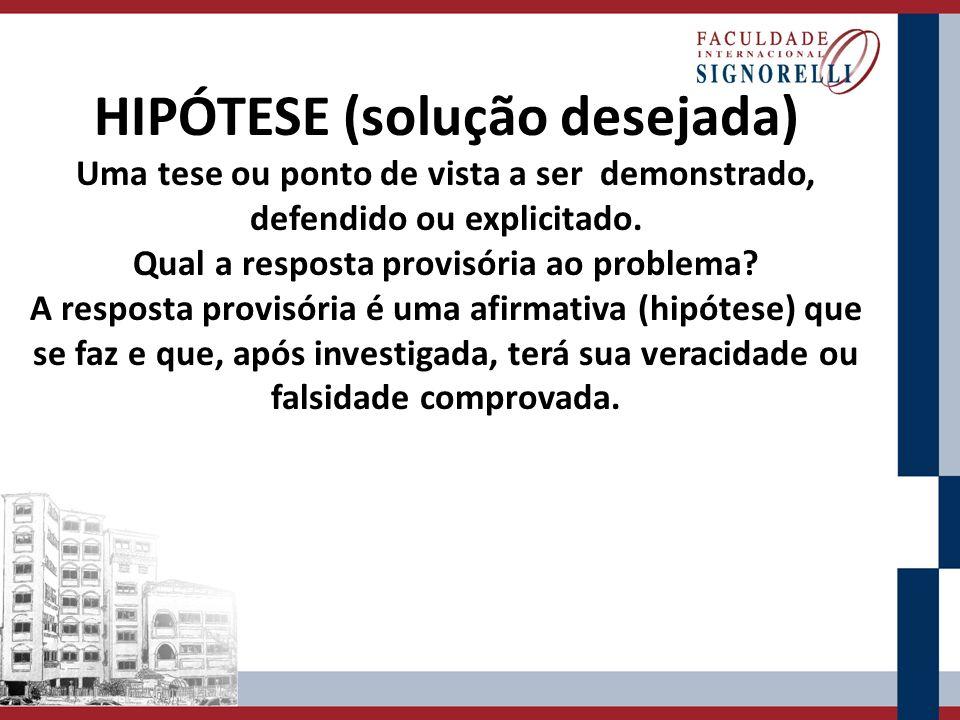 HIPÓTESE (solução desejada) Uma tese ou ponto de vista a ser demonstrado, defendido ou explicitado.