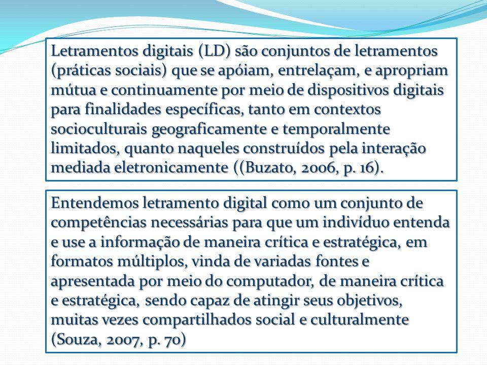 Letramentos digitais (LD) são conjuntos de letramentos (práticas sociais) que se apóiam, entrelaçam, e apropriam mútua e continuamente por meio de dispositivos digitais para finalidades específicas, tanto em contextos socioculturais geograficamente e temporalmente limitados, quanto naqueles construídos pela interação mediada eletronicamente ((Buzato, 2006, p. 16).