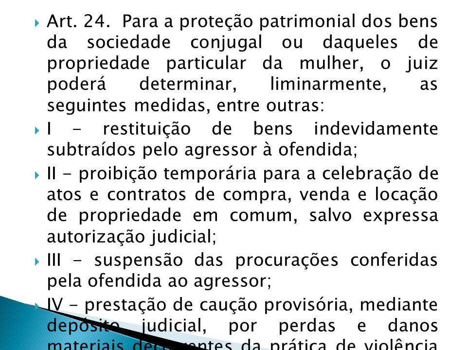 Art. 24. Para a proteção patrimonial dos bens da sociedade conjugal ou daqueles de propriedade particular da mulher, o juiz poderá determinar, liminarmente, as seguintes medidas, entre outras:
