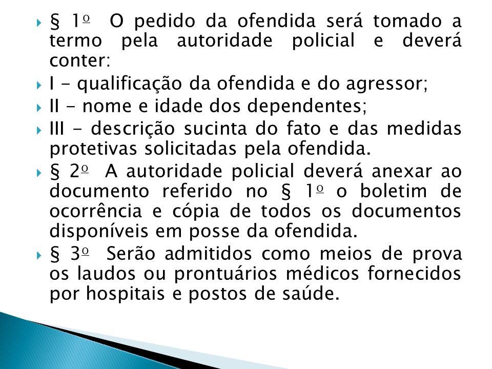 § 1o O pedido da ofendida será tomado a termo pela autoridade policial e deverá conter: