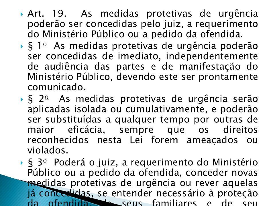 Art. 19. As medidas protetivas de urgência poderão ser concedidas pelo juiz, a requerimento do Ministério Público ou a pedido da ofendida.