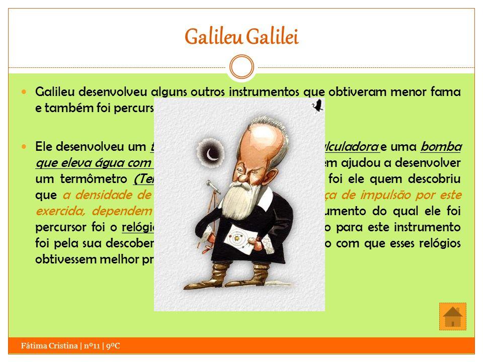 Galileu Galilei Galileu desenvolveu alguns outros instrumentos que obtiveram menor fama e também foi percursor de outros.