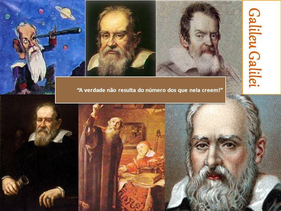 Galileu Galilei A verdade não resulta do número dos que nela creem!