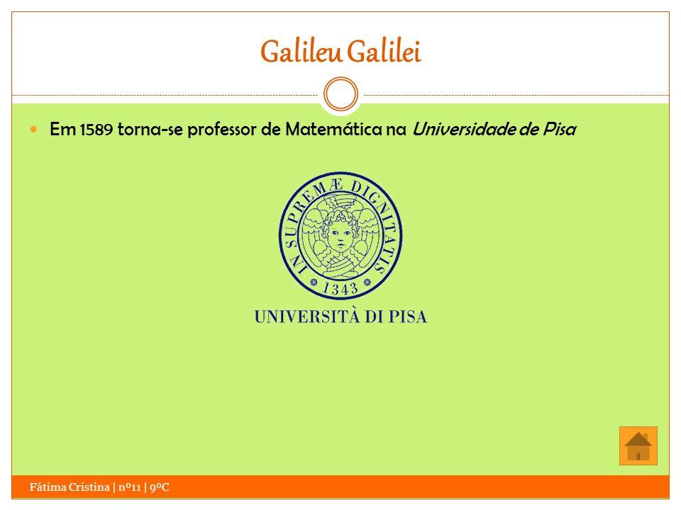 Galileu Galilei Em 1589 torna-se professor de Matemática na Universidade de Pisa.