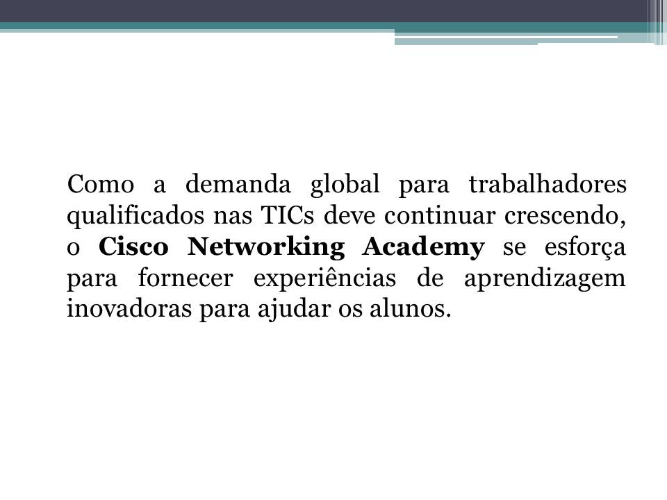 Como a demanda global para trabalhadores qualificados nas TICs deve continuar crescendo, o Cisco Networking Academy se esforça para fornecer experiências de aprendizagem inovadoras para ajudar os alunos.
