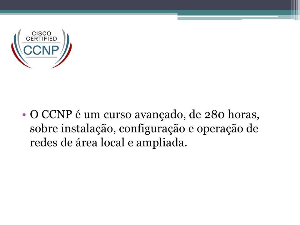 CCNP O CCNP é um curso avançado, de 280 horas, sobre instalação, configuração e operação de redes de área local e ampliada.