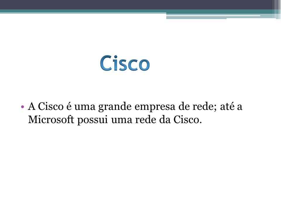 Cisco A Cisco é uma grande empresa de rede; até a Microsoft possui uma rede da Cisco.