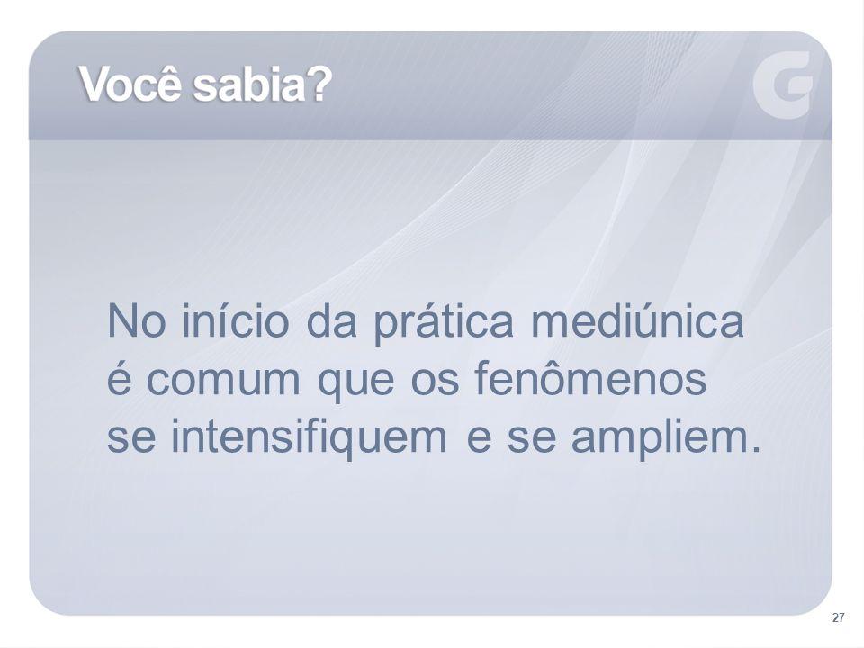 No início da prática mediúnica é comum que os fenômenos se intensifiquem e se ampliem.