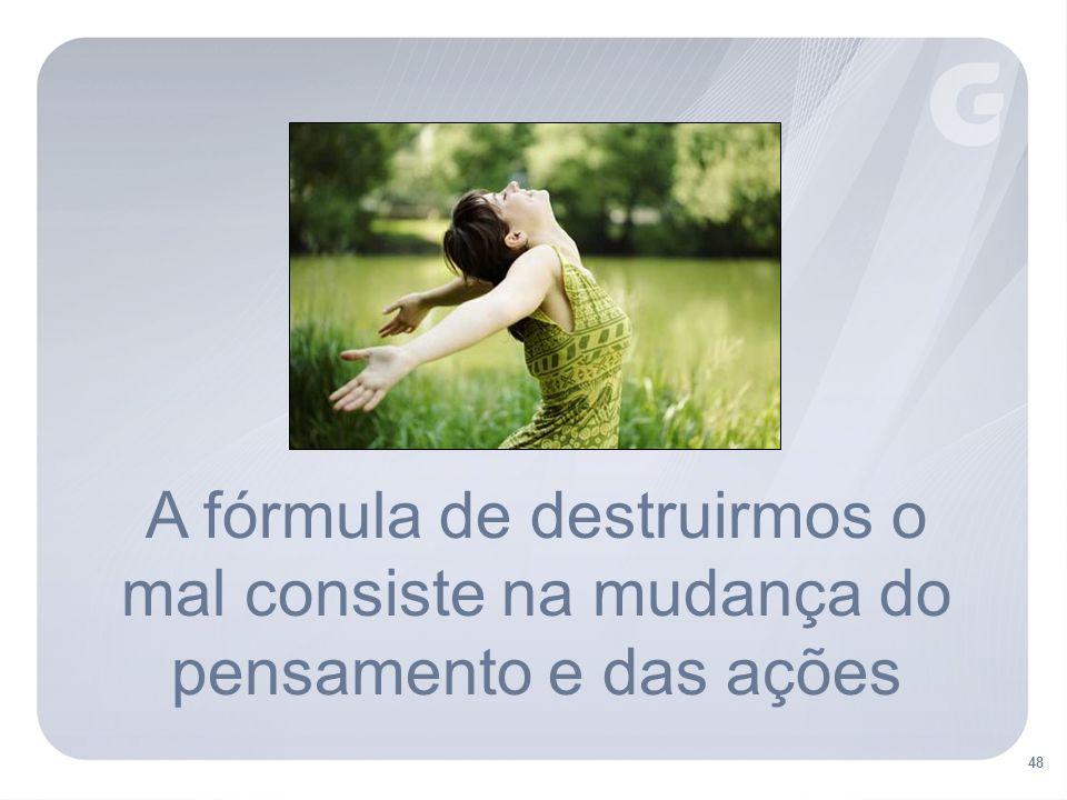 A fórmula de destruirmos o mal consiste na mudança do pensamento e das ações