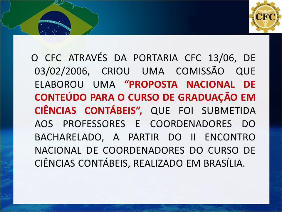 O CFC ATRAVÉS DA PORTARIA CFC 13/06, DE 03/02/2006, CRIOU UMA COMISSÃO QUE ELABOROU UMA PROPOSTA NACIONAL DE CONTEÚDO PARA O CURSO DE GRADUAÇÃO EM CIÊNCIAS CONTÁBEIS , QUE FOI SUBMETIDA AOS PROFESSORES E COORDENADORES DO BACHARELADO, A PARTIR DO II ENCONTRO NACIONAL DE COORDENADORES DO CURSO DE CIÊNCIAS CONTÁBEIS, REALIZADO EM BRASÍLIA.
