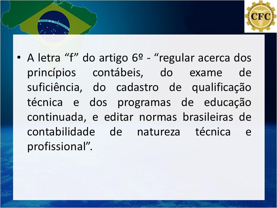 A letra f do artigo 6º - regular acerca dos princípios contábeis, do exame de suficiência, do cadastro de qualificação técnica e dos programas de educação continuada, e editar normas brasileiras de contabilidade de natureza técnica e profissional .