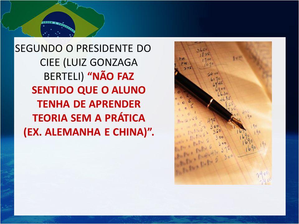 SEGUNDO O PRESIDENTE DO CIEE (LUIZ GONZAGA BERTELI) NÃO FAZ SENTIDO QUE O ALUNO TENHA DE APRENDER TEORIA SEM A PRÁTICA (EX.