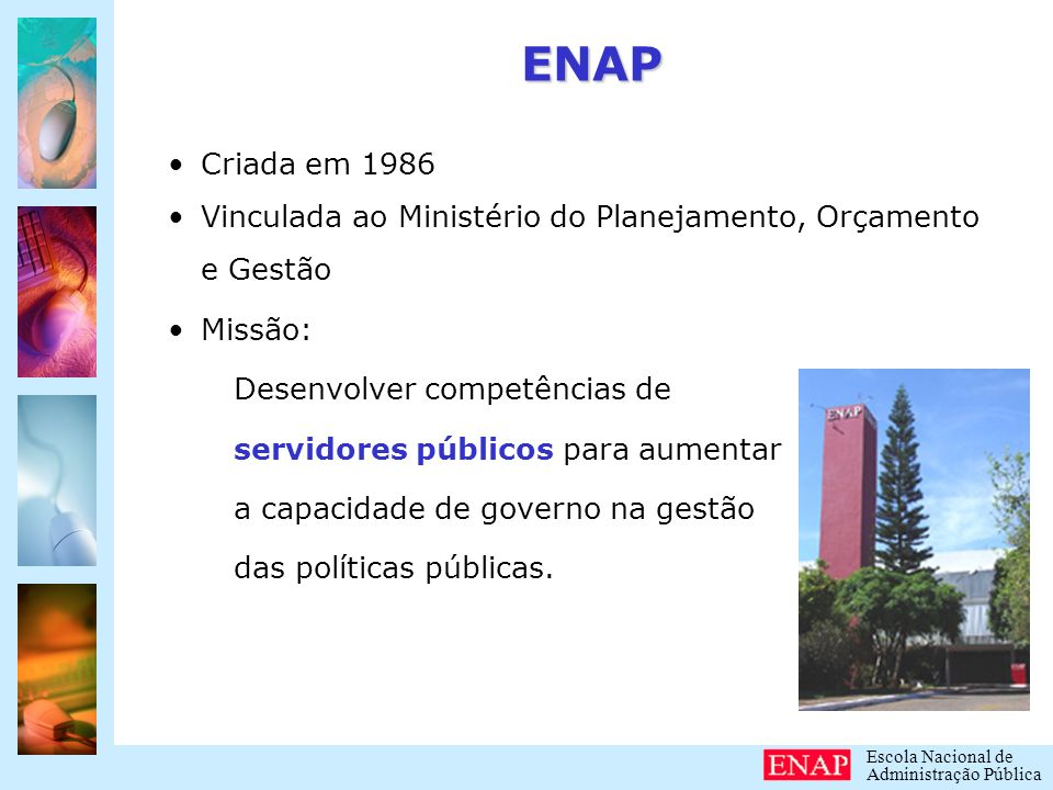 ENAP Criada em 1986. Vinculada ao Ministério do Planejamento, Orçamento e Gestão. Missão: Desenvolver competências de.