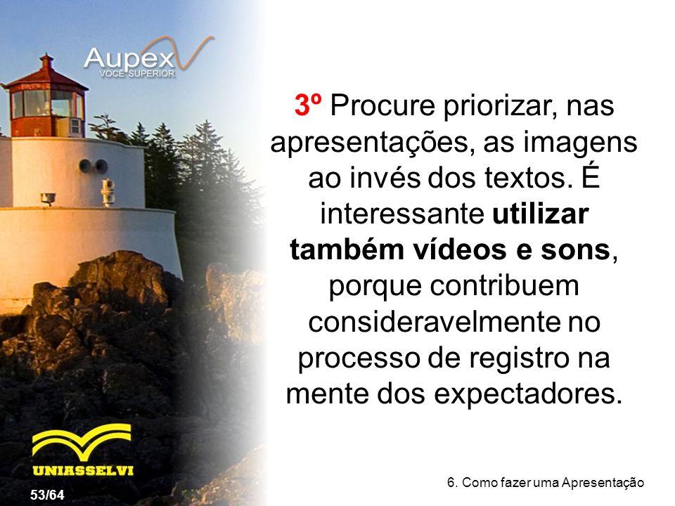 3º Procure priorizar, nas apresentações, as imagens ao invés dos textos. É interessante utilizar também vídeos e sons, porque contribuem consideravelmente no processo de registro na mente dos expectadores.