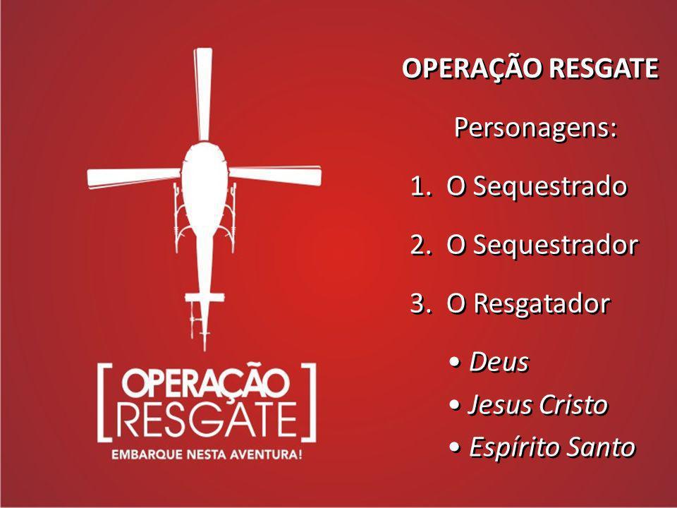 OPERAÇÃO RESGATE Personagens: 1. O Sequestrado. 2. O Sequestrador. 3. O Resgatador. Deus. Jesus Cristo.