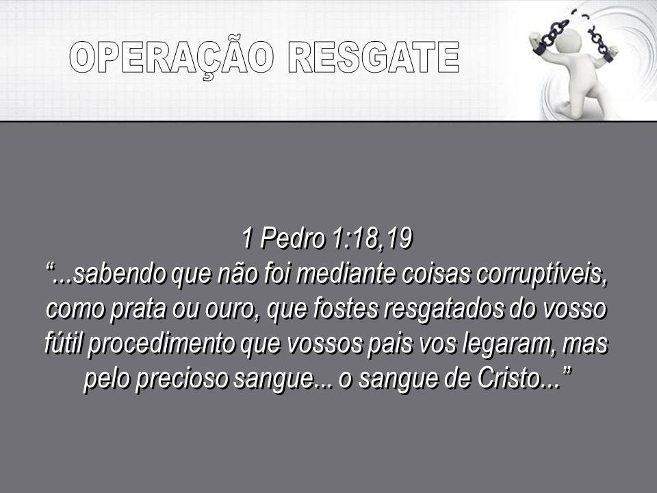 OPERAÇÃO RESGATE 1 Pedro 1:18,19
