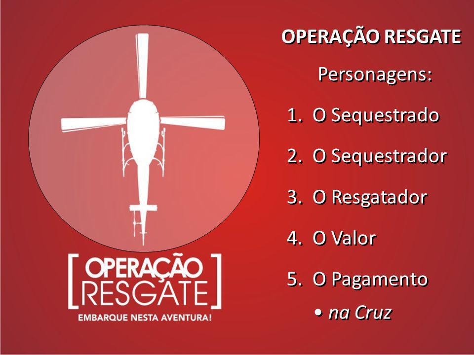 OPERAÇÃO RESGATE Personagens: 1. O Sequestrado. 2. O Sequestrador. 3. O Resgatador. 4. O Valor.